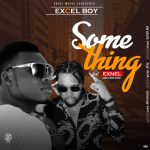 Excel Boy – Something ft. Exnel (Aba First Son)