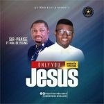 Sir-Praise – Only You Jesus ft. Min. Blessing