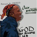 Olex Stephen – God No Go Shame Us (Prod. Phynest)
