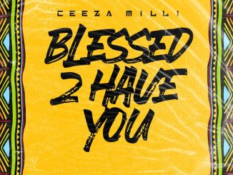 Ceeza Milli – Blessed 2 Have You