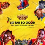 Ziro Kingin ft. Seyi Vibez & Bobzee – So Far So Good