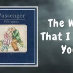 Passenger — The Way That I Need You