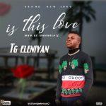 Tg Eleniyan – Is This Love (Prod. Ipmanbeatz)