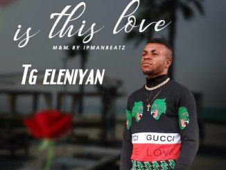 Tg Eleniyan – Is This Love Prod. Ipmanbeatz