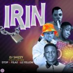 DJ Shizzy ft. Fela 2 x DTop x Li2 Fellow — Irin (Iron)