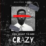 Eclipse Nkasi — You Want To See Crazy