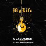Olaloader — My Life ft. Ayox Balloranking