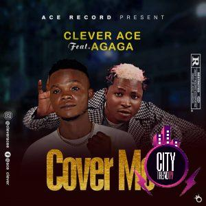 Clever Ace ft. Agaga — Cover Me