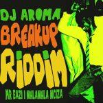 DJ Aroma – Breakup Riddim ft. Mr Eazi & Nhlanhla Ncazi